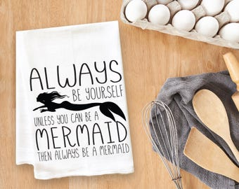 Always Be Yourself Unless You Are A Mermaid Then Always Be A Mermaid Tea Towel Flour Sack Towel Kitchen Towel