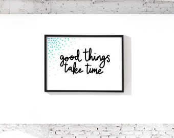 Good Things Take Time Digital Download | Printable Poster | Wall Art | Home Decor | Size A4, 10x8 and 10x10