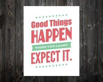 Good Things Happen When You Least Expect It, Inspire, Inspiration, Inspirational Print, Inspirational Quote, Typography, Motivation