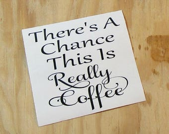 There's A Chance This Is Really Coffee Vinyl Decal | Coffee Mug Decal | Wine Glass Decal |Vinyl Sticker | Car Decal | Laptop Decal