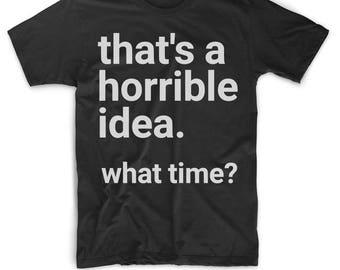 Best Friend Shirts - Friend T Shirt - Friend Tee For Men or Women - Funny Friend Shirt - That's A Horrible Idea What Time