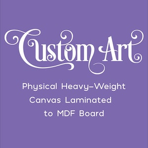 Custom Order Physical Heavy-Weight Canvas Laminated to MDF Board