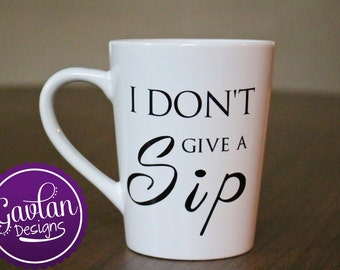 I Don't Give A Sip - Coffee Tea Mug - Can Customize or Personalize