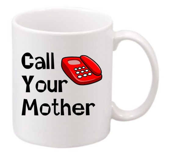 Call Your Mother coffee mug#192 funny coffee mug, witty coffee mug, Family coffee mug, cute mug,