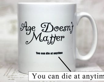 """Funny mug """"Age doesn't matter... you can die at anytime"""" great birthday gift, funny mug, age related"""