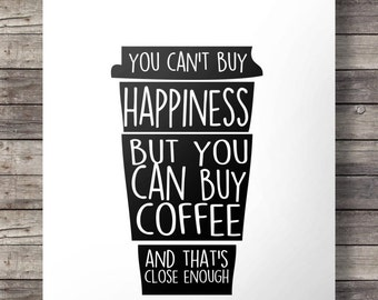 Coffee quote | You can't buy happiness, but you can buy coffee - and that's close enough! | coffee craver Printable cafe kitchen wall art