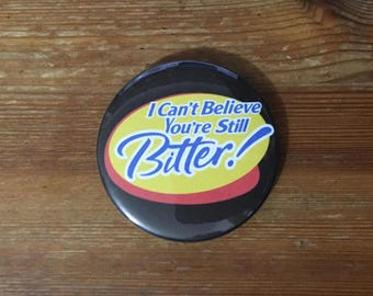 I Can't Believe You're Still Bitter 58mm pin button badge