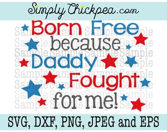 SVG DXF PNG cutting file Jpeg and Eps - Born Free Because Daddy Fought for Me - Military - July 4th - Silhouette Cameo - Cricut - Iron On