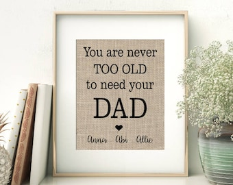 You Are Never Too Old To Need Your DAD | Personalized Burlap Print | Gift for Dad from Children | Father's Day Print  | Dad's Birthday