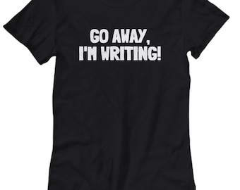 Funny Writer Shirt - Novelist Gift Idea - Author Present - Go Away, I'm Writing - Women's Tee