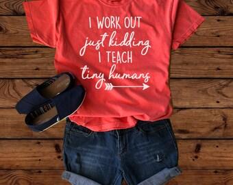 Teacher Shirt - I Workout - I Teach - Tiny Humans - School Shirt - Teacher Gift - Just kidding