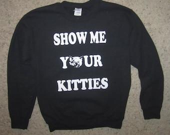 sweatshirt show me your kitties funny shirt guys girls mens womens cats cat kittens offensive graphic titties tits boobs hilarious cute top