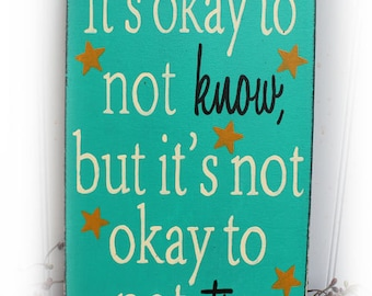 It's Okay To Not Know It's Not Okay To Not Try Wood Sign