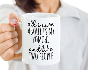 Pomchi Dog Coffee Mug - All I Care About Is My Pomchi And Like Two People - Pomchi Gift - Pomchi Mom Cup or Pomchi Dad Cup