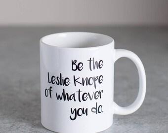 Be the Leslie Knope of Whatever You Do | 11 oz Ceramic Coffee Mug | Coffee Cup
