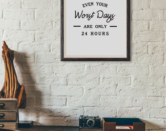 Even Your Worst Days Are Only 24 Hours : Wall Decor Typography Print Inspirational Quote Poster