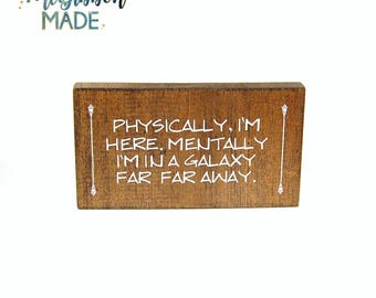 Physically, I'm Here Mentally I'm In A Galaxy Far, Far Away small wood sign - geeky/sci-fi/fantasy/nerdy home decor & gift