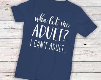Who Let Me Adult? I Can't Adult  -  Iron on Transfer