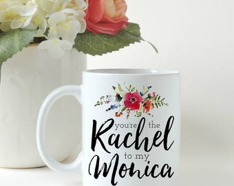 You're the Rachel to my Monica, Monica to my Rachel, Friends TV Show, Gift for Friend, Friends Show, Gift for Her, Gift Mug, Custom Mug
