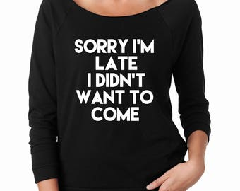 Sorry I'm Late I Didn't Want to Come Women's Lightweight Longsleeve Raglan Slouchy Sweater Funny Sayings Quote Shirt -More Colors