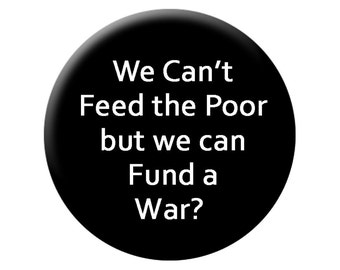 FEED the POOR PIN Large 2.25 inch Pin Back Button - We Can't Feed the Poor But We Can Fund a War Political Button
