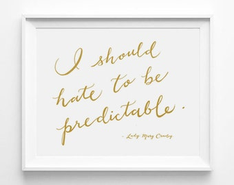 Downton Abbey, Lady Mary Crawley, I Should Hate To Be Predictable, Calligraphy, Typography Large Size Print, Word Art, Wall Quote, Gold
