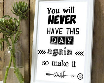 """Poster """"You will never have this day again so make it count"""""""