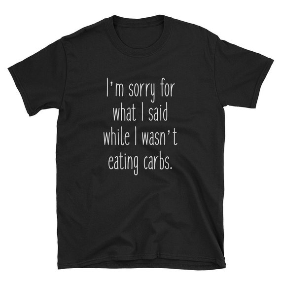 I'm Sorry For What I Said While I Wasn't Eating Carbs Tshirt