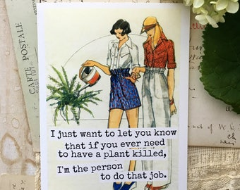 Card #372 - I Just Want To Let You Know That If You Ever Need To Have A Plant Killed, I'm The Person To Do That Job.  Blank Inside Greeting