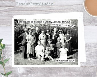 Funny Greeting Card. Happiness Is Having A Large, Loving, Caring, Close-Knit Family... In Another City! Card #418