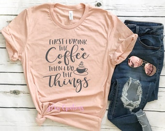 First I Drink The Coffee Then I Do The Things - Bella Canvas Unisex Tee, Crew Neck - coffee shirt, do the things shirt, womens tee, graphic