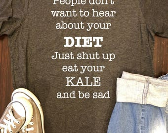 People don't want to hear about your DIET, Eat your Kale, Funny Diet Shirt, Kale Fun