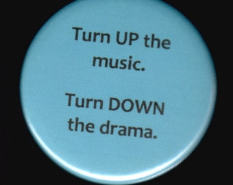 Turn up the music.   Turn down the drama.    Pin back button or magnet