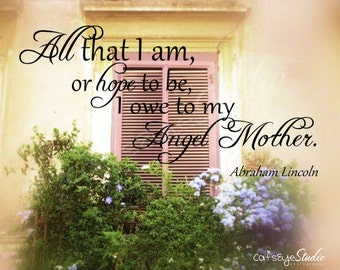 "Mother Quote ""All That I Am Or Hope To Be I Owe To My ANGEL MOTHER"" Abe Lincoln Quote Tuscan Window Photo Mother's Day Gift"