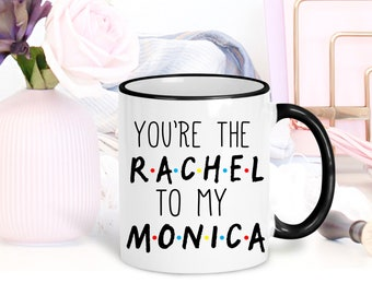 You are the Monica to my Rachel, Friends TV Show Mug, I'll Be There for You, Funny Mug, Gift for Best Friend