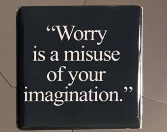 Worry is a misuse of your imagination...Custom made 1.5 x 1.5  magnet