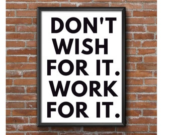 Don't wish for it. Work for it. Motivational print, inspirational print, fitness print, gym print, hard work quote, printable wall art