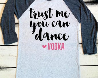 Trust Me You Can Dance - Love Vodka, Funny Drinking Shirts, Brunch Shirt, Sarcastic Shirts, Shirts with Sayings, Alcohol Tops, Raglan Tee