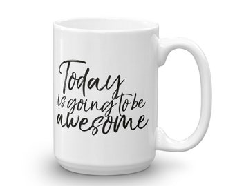 Today is Going to Be Awesome, Large 15 oz Coffee Mug, Inspirational Quote, Positive Affirmation, Gift for Friend