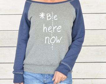 Be Here Now.  ~ Wide Neck Fleece Sweatshirt