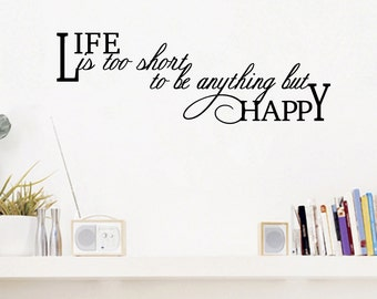 Life Is Too Short To Be Anything But Happy - Quotes Wall Decals