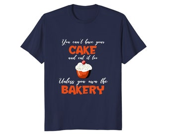 Baking T Shirt - Funny Bakery Shirt - Baking Top - Funny Gift For Baker - You Can't Have Your Cake And Eat It Too Unless You Own The Bakery
