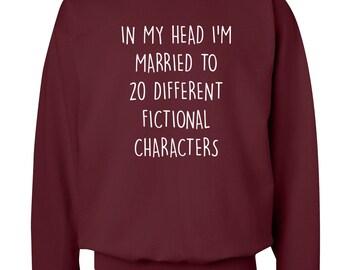 In my head I'm married to 20 different fictional characters sweater hoodie fan fandom geek nerd dork quote book bae boyfriend hipster 744