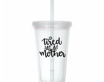 Tired as a Mother Funny Cup Travel Tumbler Plastic Straw Gift Home Decor Gift for Her Him Any Color Personalized Custom