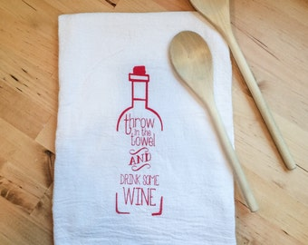 Flour Sack Tea Towel: Throw in the Towel and Drink Some Wine Screen Printed