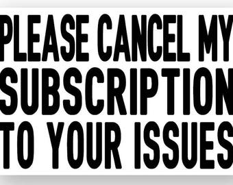 Please Cancel My Subscription To Your Issues Vinyl Sticker