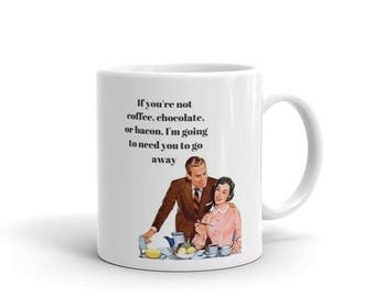 If you're not coffee chocolate or bacon I'm going to need you to go away Ceramic Coffee Cup Mug Funny 1950s Retro