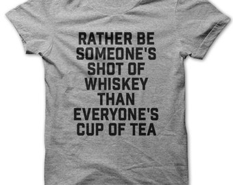 Rather Be Someone's Shot of Whiskey Than Everyone's Cup of Tea t-shirt