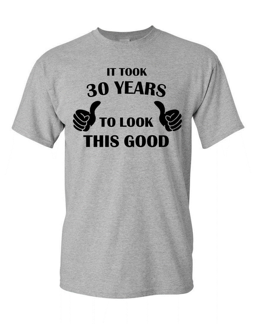 It Took 30 Years To Look This Good! 30 Years of Being, Shirt 30th Birthday  Gift Idea, Father's Day T-Shirt