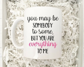 You May Be Somebody To Some But You Are Everything to Me Mug  / Valentine's Day Mug / Valentine's Mug Gift / Love Quote Gift / Coffee Mug